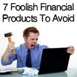 7 Foolish Financial Products To Avoid