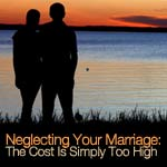 Neglecting Your Marriage: The Cost Is Simply Too High
